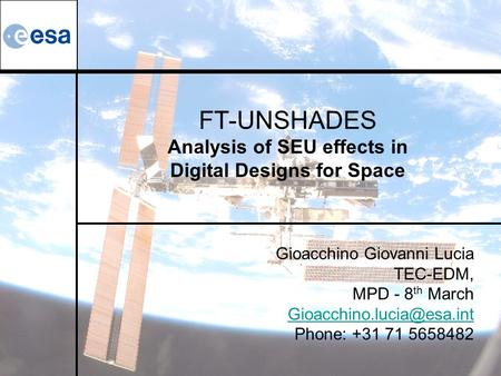 FT-UNSHADES Analysis of SEU effects in Digital Designs for Space Gioacchino Giovanni Lucia TEC-EDM, MPD - 8 th March Phone: +31.
