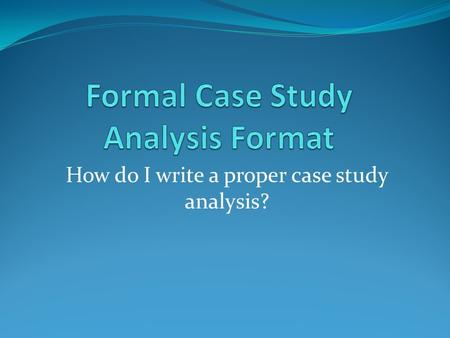 How do I write a proper case study analysis?. What is the Case Study Model? The Case Study Model is to prepare senior students to interpret and analyze.