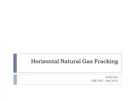 Horizontal Natural Gas Fracking Nicki Neu CBE 555 – Fall 2012.
