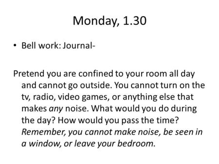 Monday, 1.30 Bell work: Journal- Pretend you are confined to your room all day and cannot go outside. You cannot turn on the tv, radio, video games, or.