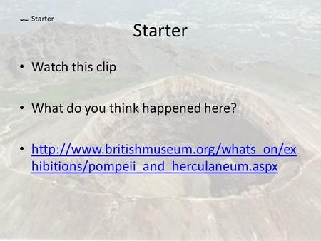 Starter Watch this clip What do you think happened here?  hibitions/pompeii_and_herculaneum.aspx