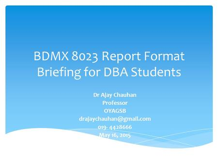 BDMX 8023 Report Format Briefing for DBA Students Dr Ajay Chauhan Professor OYAGSB 019- 4428666 May 16, 2015.