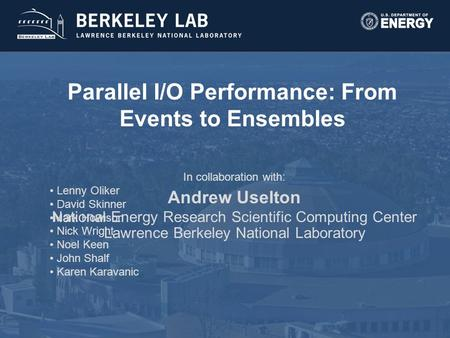 Parallel I/O Performance: From Events to Ensembles Andrew Uselton National Energy Research Scientific Computing Center Lawrence Berkeley National Laboratory.