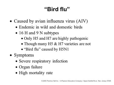 "© 2005 Prentice Hall Inc. / A Pearson Education Company / Upper Saddle River, New Jersey 07458 ""Bird flu""  Caused by avian influenza virus (AIV)  Endemic."
