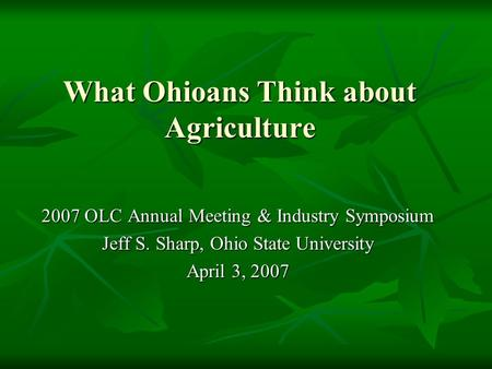 What Ohioans Think about Agriculture 2007 OLC Annual Meeting & Industry Symposium Jeff S. Sharp, Ohio State University April 3, 2007.