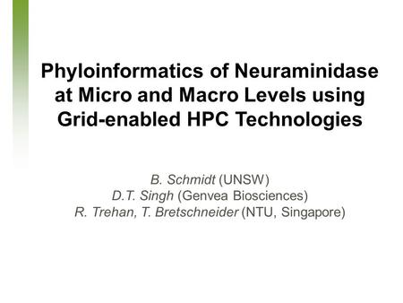 March 26, 2007 Phyloinformatics of Neuraminidase at Micro and Macro Levels using Grid-enabled HPC Technologies B. Schmidt (UNSW) D.T. Singh (Genvea Biosciences)