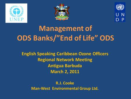 "Management of ODS Banks/""End of Life"" ODS English Speaking Caribbean Ozone Officers Regional Network Meeting Antigua Barbuda March 2, 2011 R.J. Cooke Man-West."