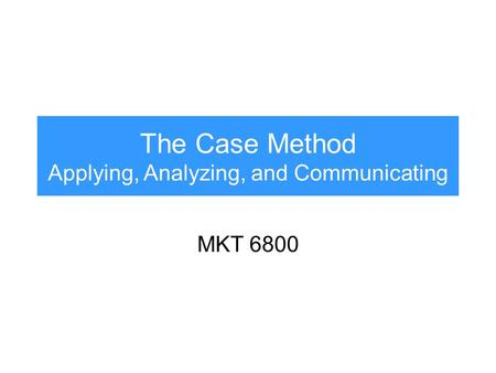 The Case Method Applying, Analyzing, and Communicating MKT 6800.