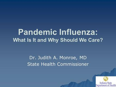 Pandemic Influenza: What Is It and Why Should We Care? Dr. Judith A. Monroe, MD State Health Commissioner.