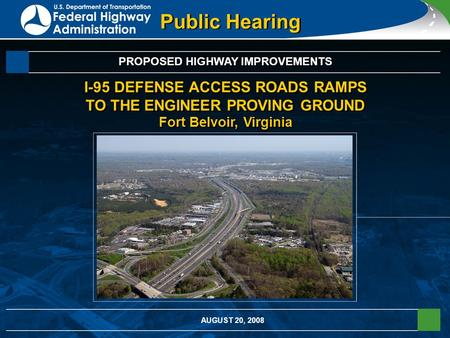 Public Hearing PROPOSED HIGHWAY IMPROVEMENTS I-95 DEFENSE ACCESS ROADS RAMPS TO THE ENGINEER PROVING GROUND Fort Belvoir, Virginia AUGUST 20, 2008.
