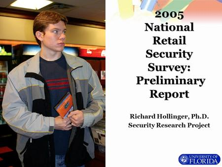 Richard Hollinger, Ph.D. Security Research Project 2005 National Retail Security Survey: Preliminary Report.