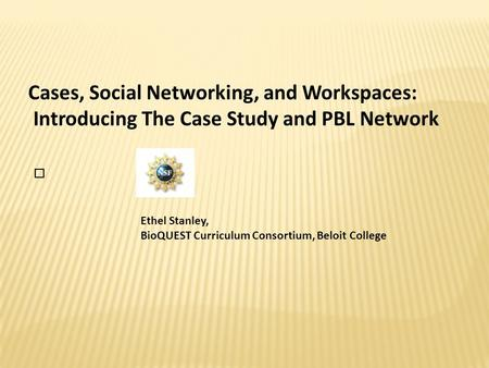 Cases, Social Networking, and Workspaces: Introducing The Case Study and PBL Network Ethel Stanley, BioQUEST Curriculum Consortium, Beloit College.