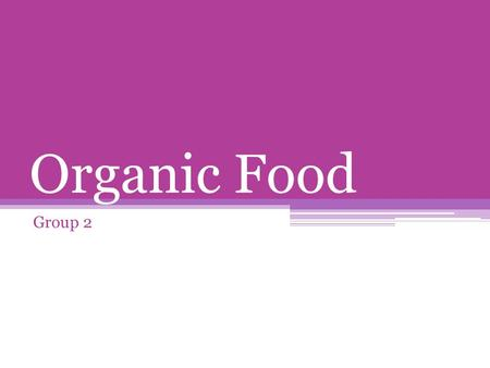 Organic Food Group 2. What is Organic Food? Synthetic Pesticides Chemical fertilizers Genetically modified organisms Irradiation Food additives.