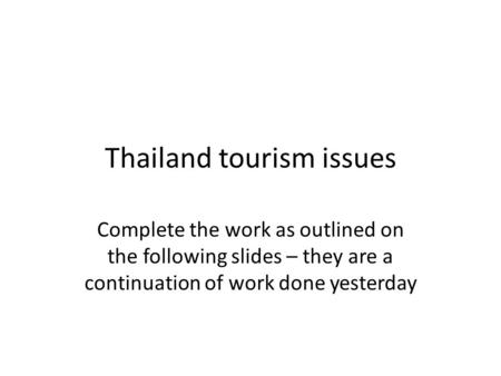 Thailand tourism issues Complete the work as outlined on the following slides – they are a continuation of work done yesterday.