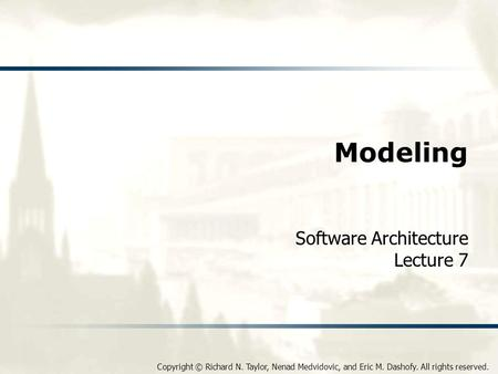 Copyright © Richard N. Taylor, Nenad Medvidovic, and Eric M. Dashofy. All rights reserved. Modeling Software Architecture Lecture 7.