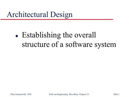 ©Ian Sommerville 2000 Software Engineering, 6th edition. Chapter 10Slide 1 Architectural Design l Establishing the overall structure of a software system.
