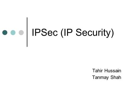 IPSec (IP Security) Tahir Hussain Tanmay Shah. outline introduction IPSec protocols scenarios conclusion.