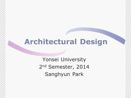 Architectural Design Yonsei University 2 nd Semester, 2014 Sanghyun Park.