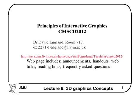 Lecture 6: 3D graphics Concepts 1  Principles of Interactive Graphics  CMSCD2012  Dr David England, Room 718,  ex 2271 