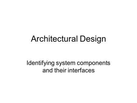 Architectural Design Identifying system components and their interfaces.