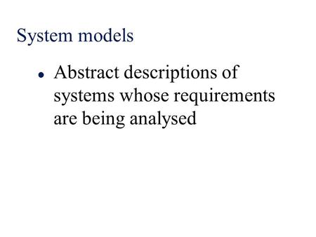 System models l Abstract descriptions of systems whose requirements are being analysed.