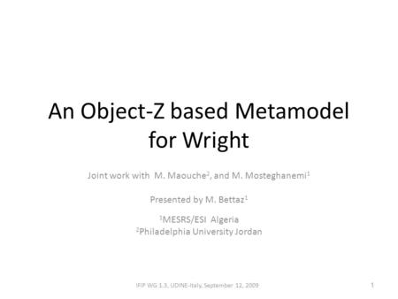 An Object-Z based Metamodel for Wright Joint work with M. Maouche 2, and M. Mosteghanemi 1 Presented by M. Bettaz 1 1 MESRS/ESI Algeria 2 Philadelphia.