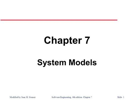 Modified by Juan M. Gomez Software Engineering, 6th edition. Chapter 7 Slide 1 Chapter 7 System Models.