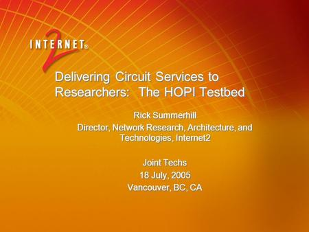 Delivering Circuit Services to Researchers: The HOPI Testbed Rick Summerhill Director, Network Research, Architecture, and Technologies, Internet2 Joint.