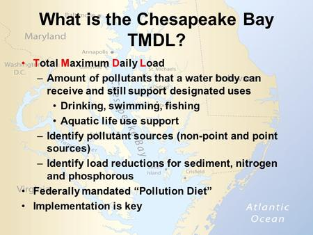 What is the Chesapeake Bay TMDL? Total Maximum Daily Load –Amount of pollutants that a water body can receive and still support designated uses Drinking,