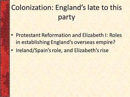 Colonization: England's late to this party Protestant Reformation and Elizabeth I: Roles in establishing England's overseas empire? Ireland/Spain's role,