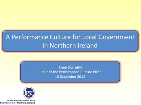 A Performance Culture for Local Government in Northern Ireland Anne Donaghy Chair of the Performance Culture Pillar 13 December 2012.
