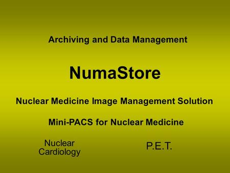 NumaStore Nuclear Cardiology P.E.T. Nuclear Medicine Image Management Solution Mini-PACS for Nuclear Medicine Archiving and Data Management.