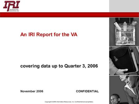 Copyright © 2006 Information Resources, Inc. Confidential and proprietary. November 2006CONFIDENTIAL An IRI Report for the VA covering data up to Quarter.