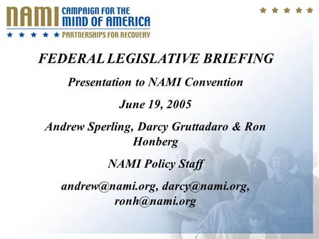 1 FEDERAL LEGISLATIVE BRIEFING Presentation to NAMI Convention June 19, 2005 Andrew Sperling, Darcy Gruttadaro & Ron Honberg NAMI Policy Staff