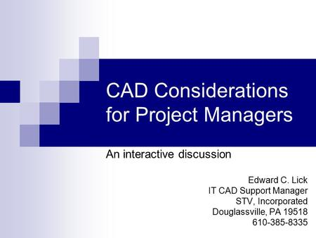 CAD Considerations for Project Managers An interactive discussion Edward C. Lick IT CAD Support Manager STV, Incorporated Douglassville, PA 19518 610-385-8335.