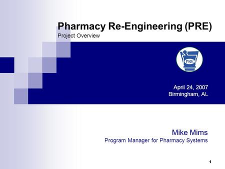 1 Pharmacy Re-Engineering (PRE) Project Overview April 24, 2007 Birmingham, AL Mike Mims Program Manager for Pharmacy Systems.