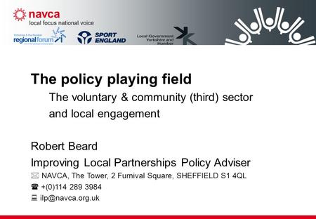 The policy playing field The voluntary & community (third) sector and local engagement Robert Beard Improving Local Partnerships Policy Adviser  NAVCA,