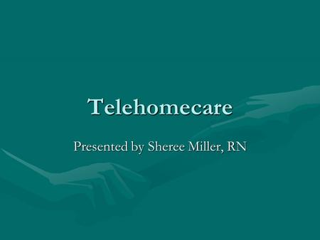 Telehomecare Presented by Sheree Miller, RN. Objectives Describe telehomecareDescribe telehomecare Describe and evaluate the hardware and software utilized.