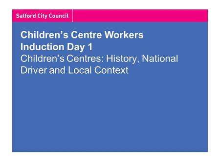 Children's Centre Workers Induction Day 1 Children's Centres: History, National Driver and Local Context.