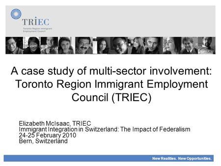 New Realities. New Opportunities. A case study of multi-sector involvement: Toronto Region Immigrant Employment Council (TRIEC) Elizabeth McIsaac, TRIEC.
