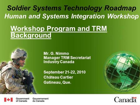 Workshop Program and TRM Background Mr. G. Nimmo Manager TRM Secretariat Industry Canada September 21-22, 2010 Château Cartier Gatineau, Que. Soldier Systems.