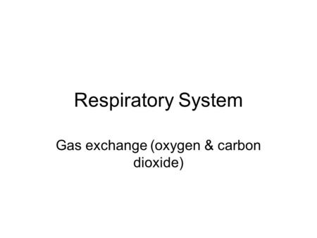 Respiratory System Gas exchange (oxygen & carbon dioxide)