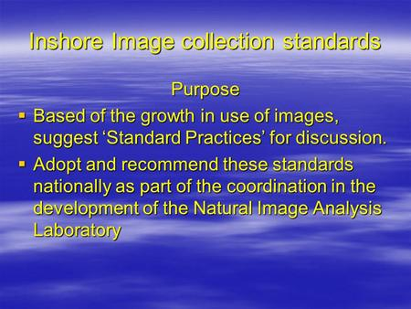 Inshore Image collection standards Purpose  Based of the growth in use of images, suggest 'Standard Practices' for discussion.  Adopt and recommend these.