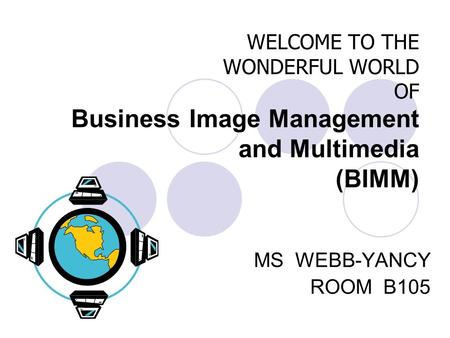 WELCOME TO THE WONDERFUL WORLD OF Business Image Management and Multimedia (BIMM) MS WEBB-YANCY ROOM B105.
