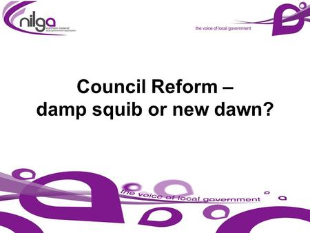 Council Reform – damp squib or new dawn?. NILGA – TODAY AND TOMORROW 1. Vision for Local Government 2. Sustainability of Local Government 3. Development.