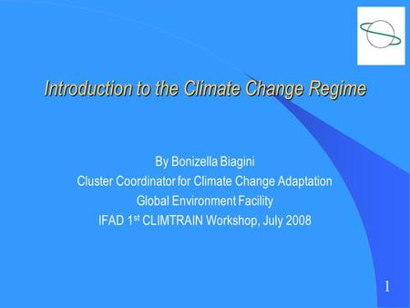 1 Introduction to the Climate Change Regime By Bonizella Biagini Cluster Coordinator for Climate Change Adaptation Global Environment Facility IFAD 1 st.