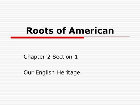 Roots of American Chapter 2 Section 1 Our English Heritage.