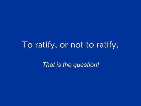 To ratify, or not to ratify, That is the question!