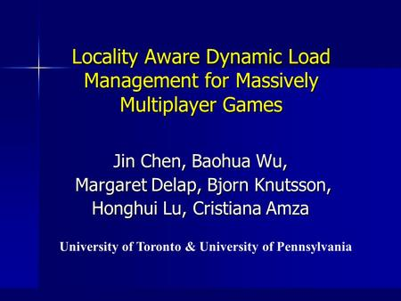 Locality Aware Dynamic Load Management for Massively Multiplayer Games Jin Chen, Baohua Wu, Margaret Delap, Bjorn Knutsson, Margaret Delap, Bjorn Knutsson,