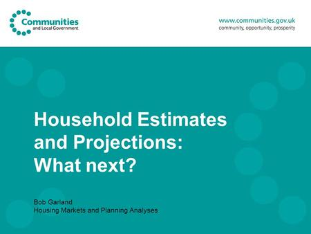 Household Estimates and Projections: What next? Bob Garland Housing Markets and Planning Analyses.